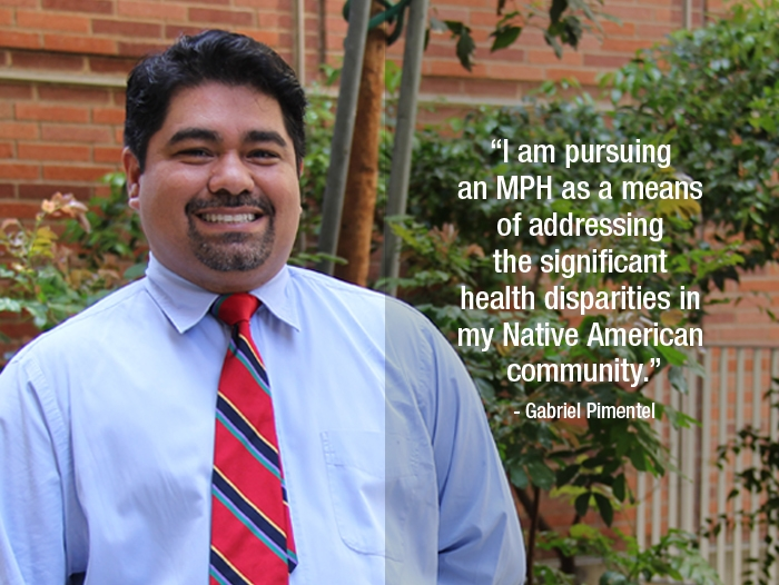 """Gabriel Pimentel """"I am pursuing an MPH as a means of addressing the significant health disparities in my Native American community."""""""